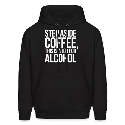 STEP ASIDE COFFEE, THIS IS A JOB FOR ALCOHOL - Men's Hoodie