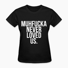 Muhfucka never loved us  Women's T-Shirts