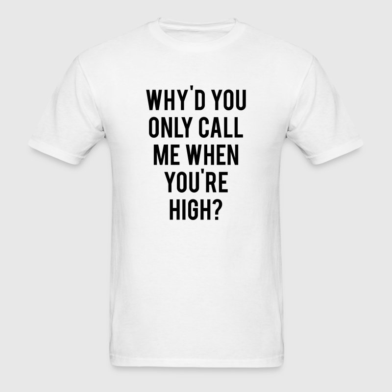 Why'd You Only Call Me When You're High - Men's T-Shirt