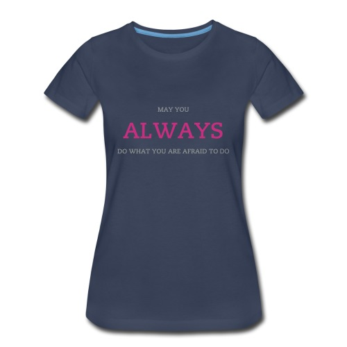 May you Always Do what you are Afraid to Ladies T - Women's Premium T-Shirt