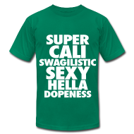 T-Shirts ~ Men's T-Shirt by American Apparel ~ SUPER CALI SWAGILISTIC SEXY HELLA DOPENESS T-Shirts