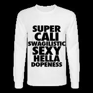 Long Sleeve Shirts ~ Men's Long Sleeve T-Shirt ~ SUPER CALI SWAGILISTIC SEXY HELLA DOPENESS Long Sleeve Shirts