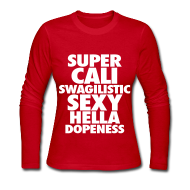 Long Sleeve Shirts ~ Women's Long Sleeve Jersey T-Shirt ~ SUPER CALI SWAGILISTIC SEXY HELLA DOPENESS Long Sleeve Shirts