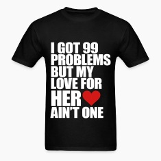 I Got 99 Problems But My Love For Her Ain't One T-Shirts