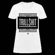 Women's T-Shirts ~ Women's T-Shirt ~ TRILL SHIT - Women's