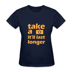 Take a picture, it'll last longer - Women's T-Shirt