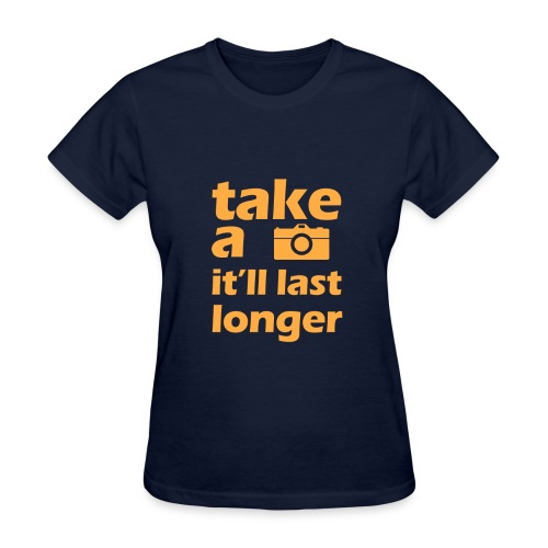Take a picture, it'll last longer - Women's T-Shirt