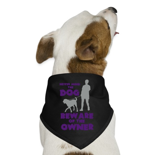 NEVER MIND THE DOG, BEWARE OF THE OWNER - Dog Bandana