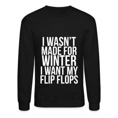 I Wasn't Made For Winter I want my flip flops. Long Sleeve Shirts