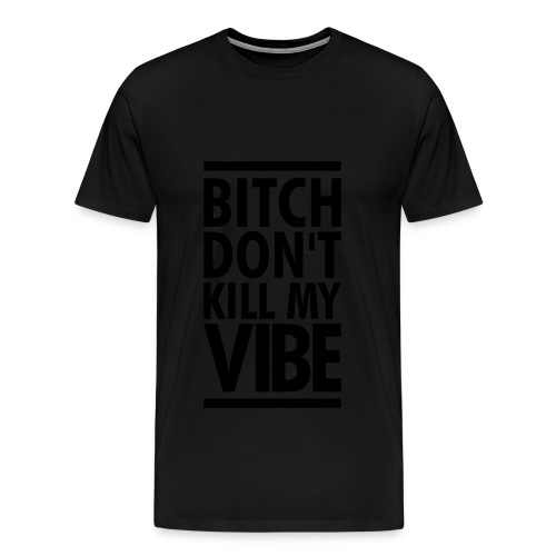 bitch dont kill my vibe - Men's Premium T-Shirt