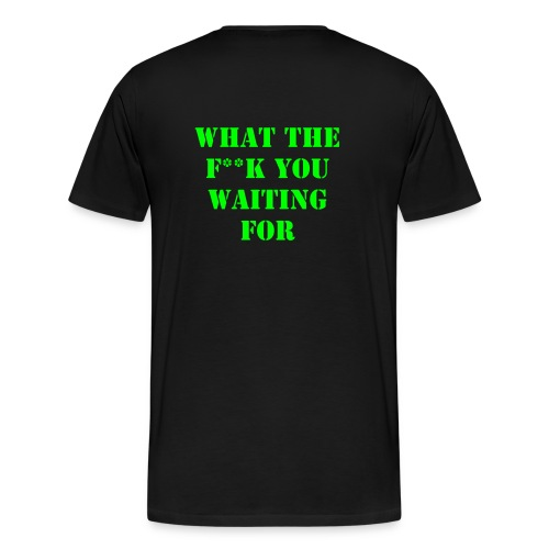 WHAT THE F**K YOU WAITING FOR - Men's Premium T-Shirt