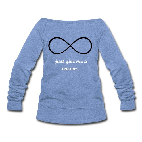 JUST GIVE ME A REASON - Women's Wideneck Sweatshirt
