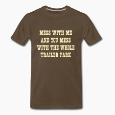 Mess with me and mess with the whole trailer park T-Shirts