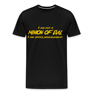 I'm not a minion of evil. I'm upper management T-Shirts