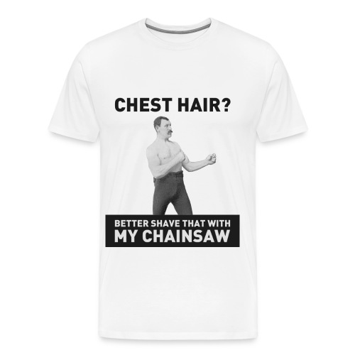 Chest hair? Better shave that with my chainsaw - Men's Premium T-Shirt
