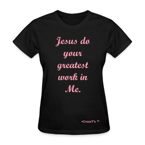 Jesus do your greatest work in Me. - Women's T-Shirt