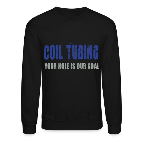 LS Coil Tubing Your Hole Is Our Goal - Crewneck Sweatshirt