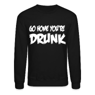 Long Sleeve Shirts ~ Crewneck Sweatshirt ~ LS Go Home You're Drunk