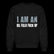 Long Sleeve Shirts ~ Crewneck Sweatshirt ~ LS I am an Oil Field Fuck up