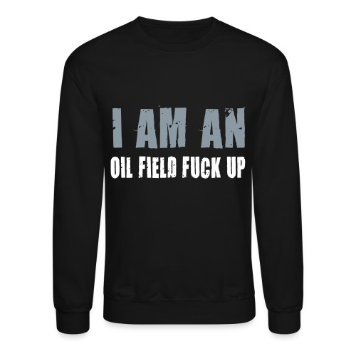 LS I am an Oil Field Fuck up - Crewneck Sweatshirt