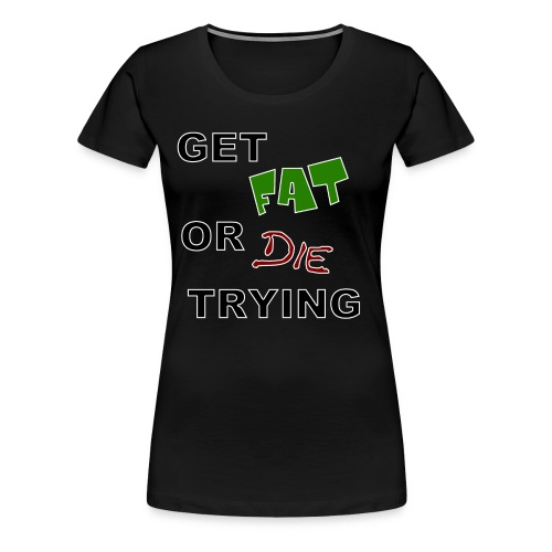 Get Fat Or Die Trying T-Shirt - Women's Premium T-Shirt