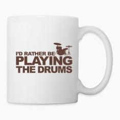I'd rather be playing the drums Bottles & Mugs