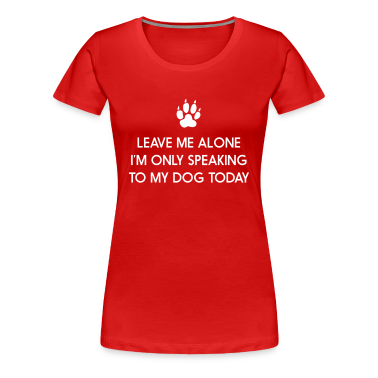 Leave me alone. Only speaking to my dog today Women's T-Shirts