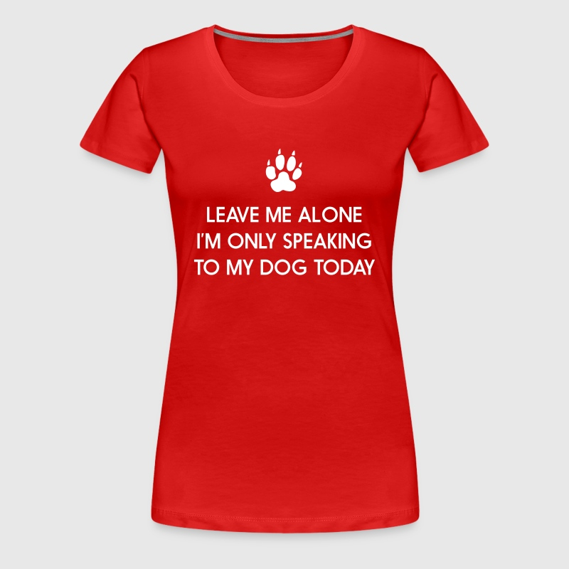 Leave me alone. Only speaking to my dog today Women's T-Shirts - Women's Premium T-Shirt