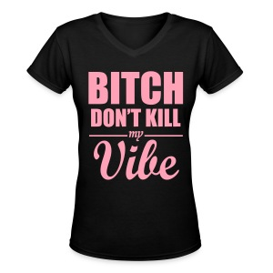 Ladies Bitch Don't kill my vibe tee - Women's V-Neck T-Shirt