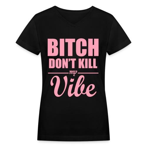 Ladies Bitch Don't kill my vibe tee - Women's V-Neck T-Shirt