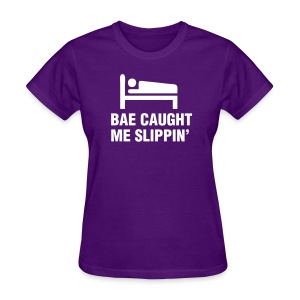 Bae Caught Me Slippin' Shirt - Women's T-Shirt