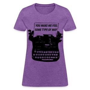 You Make Me Feel Some Type Of Way Shirt - Women's T-Shirt