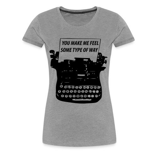 You Make Me Feel Some Type Of Way Shirt - Women's Premium T-Shirt
