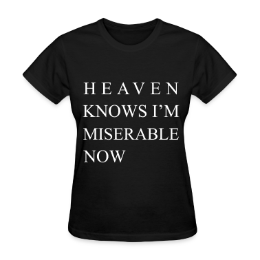Heaven Knows I'm Miserable Now  Women's T-Shirts