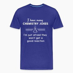 I have many chemistry jokes T-Shirts