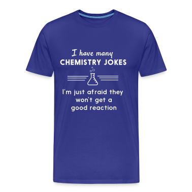 I have many chemistry jokes T-Shirts