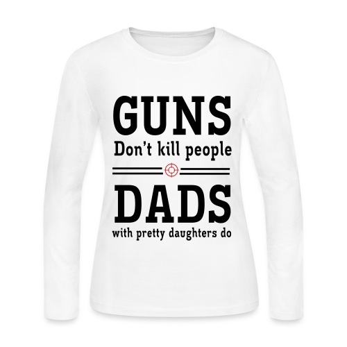 Guns dont kill people, dads with pretty daughters do - Women's Long Sleeve Jersey T-Shirt