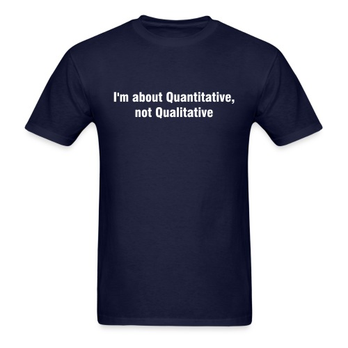 I'm about Quantitative, not Qualitative - Men's T-Shirt
