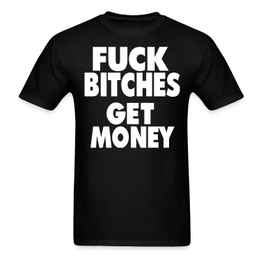 FUCK BITCHES GET MONEY T-Shirts