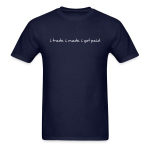 i trade... i made... i got paid. - Men's T-Shirt