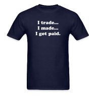 T-Shirts ~ Men's T-Shirt ~ I trade... I made... I got paid.