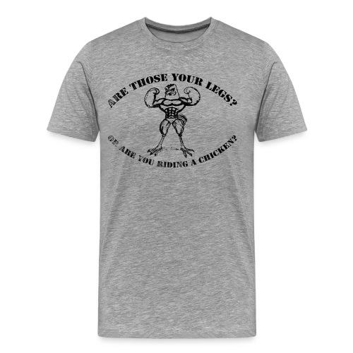 are those your legs  - Men's Premium T-Shirt