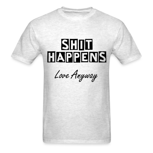 Shit Happens - Love Anyway - Men's T-Shirt