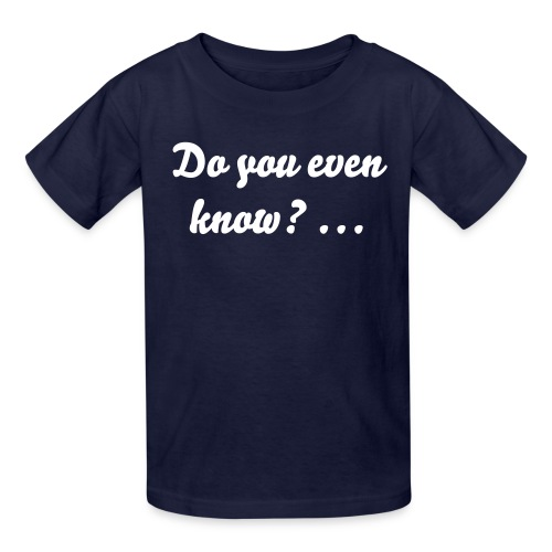 Do you even know? - Kid's - Kids' T-Shirt