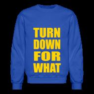 Long Sleeve Shirts ~ Crewneck Sweatshirt ~ Turn Down For What Crewneck Sweatshirt