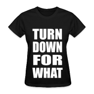 Women's T-Shirts ~ Women's T-Shirt ~ Turn Down For What Womens Girls T Shirt