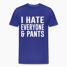 I hate everyone and pants T-Shirts