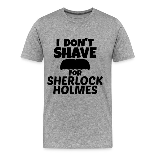I DON'T SHAVE FOR SHERLOCK HOLMES - MEN'S TEE - Men's Premium T-Shirt