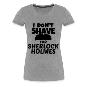 I DON'T SHAVE FOR SHERLOCK HOLMES - WOMEN'S TEE - Women's Premium T-Shirt