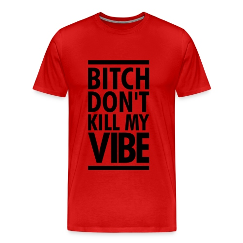 B'itch Don't Kill My Vibe T-Shirt - Men's Premium T-Shirt